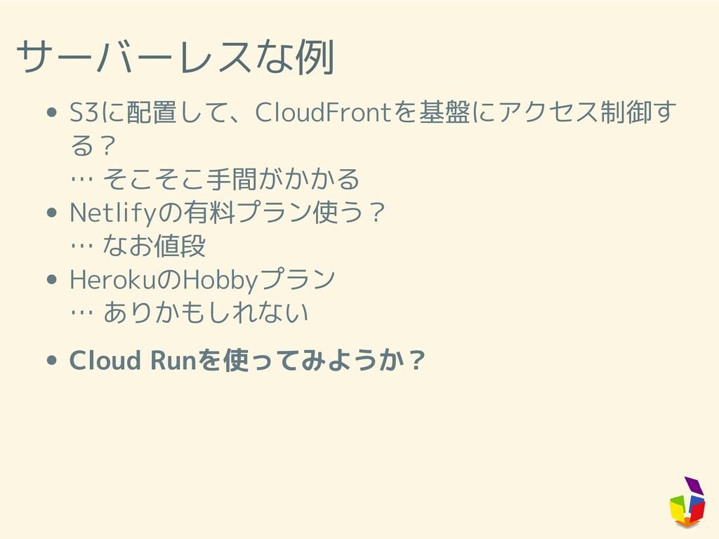 サーバーレスな例 S3に配置して、CloudFrontを基盤にアクセス制御す る? … そこそ...