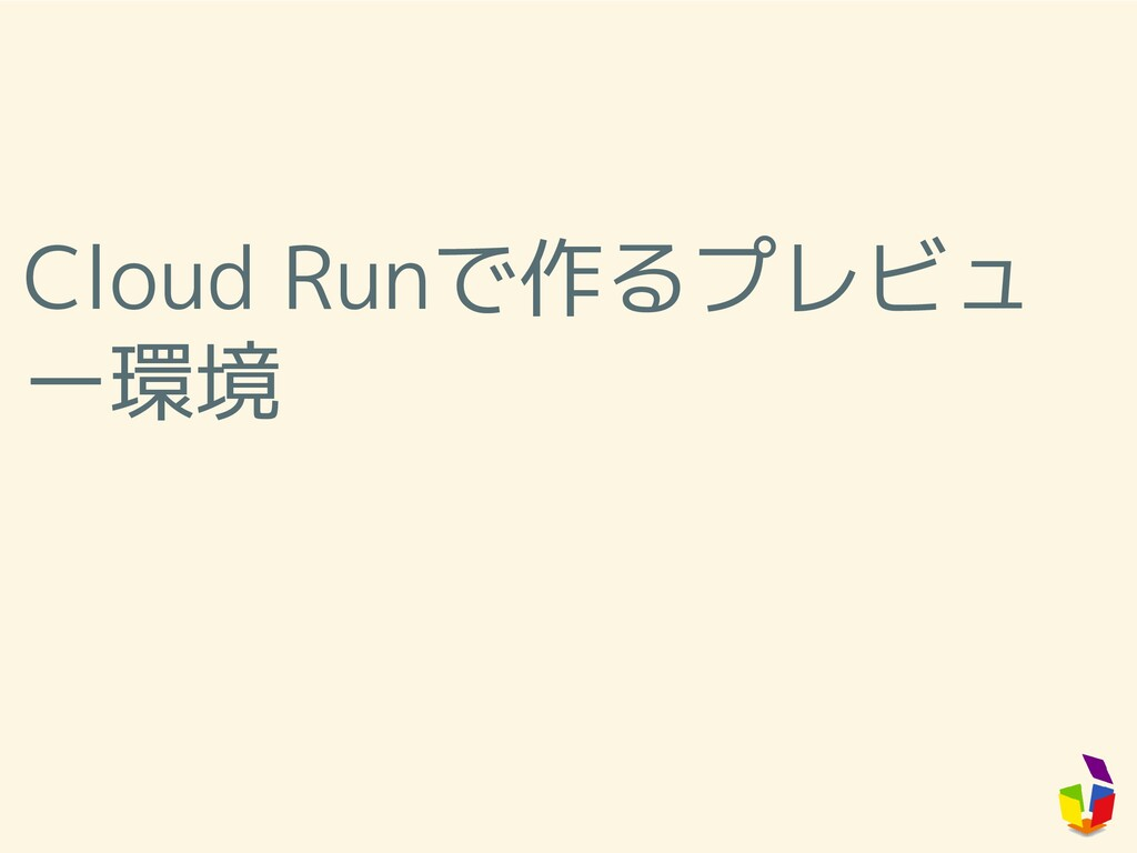 Cloud Runで作るプレビュ ー環境