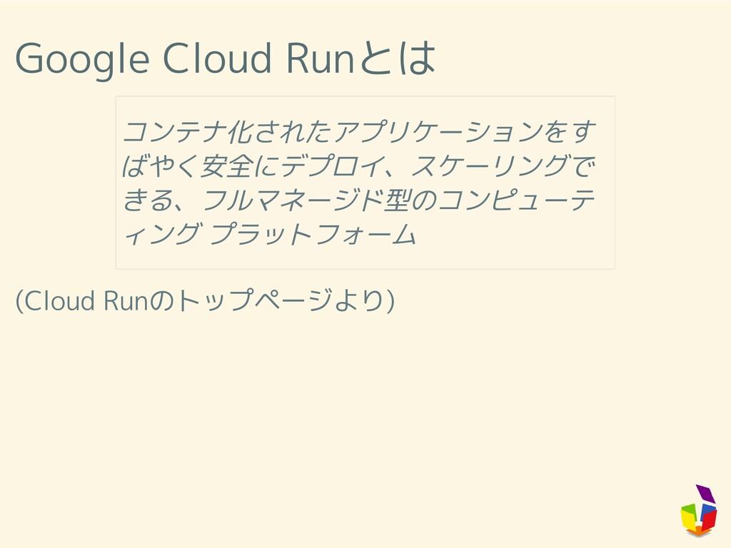Google Cloud Runとは (Cloud Runのトップページより) コンテナ化され...