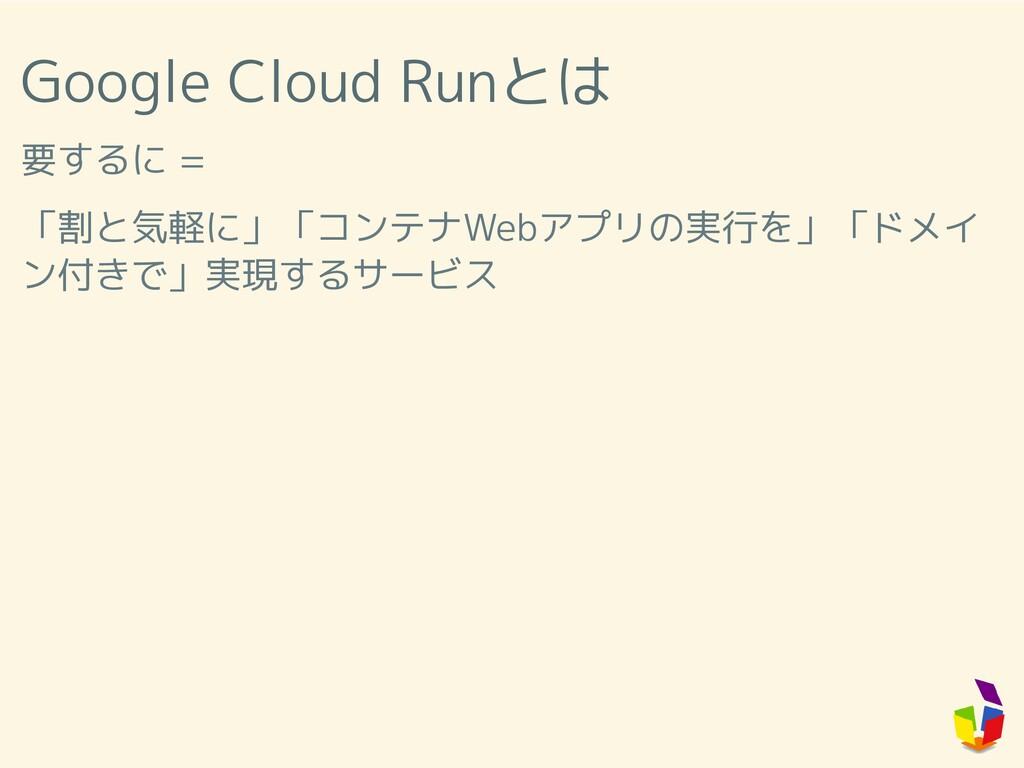Google Cloud Runとは 要するに = 「割と気軽に」「コンテナWebアプリの実行...