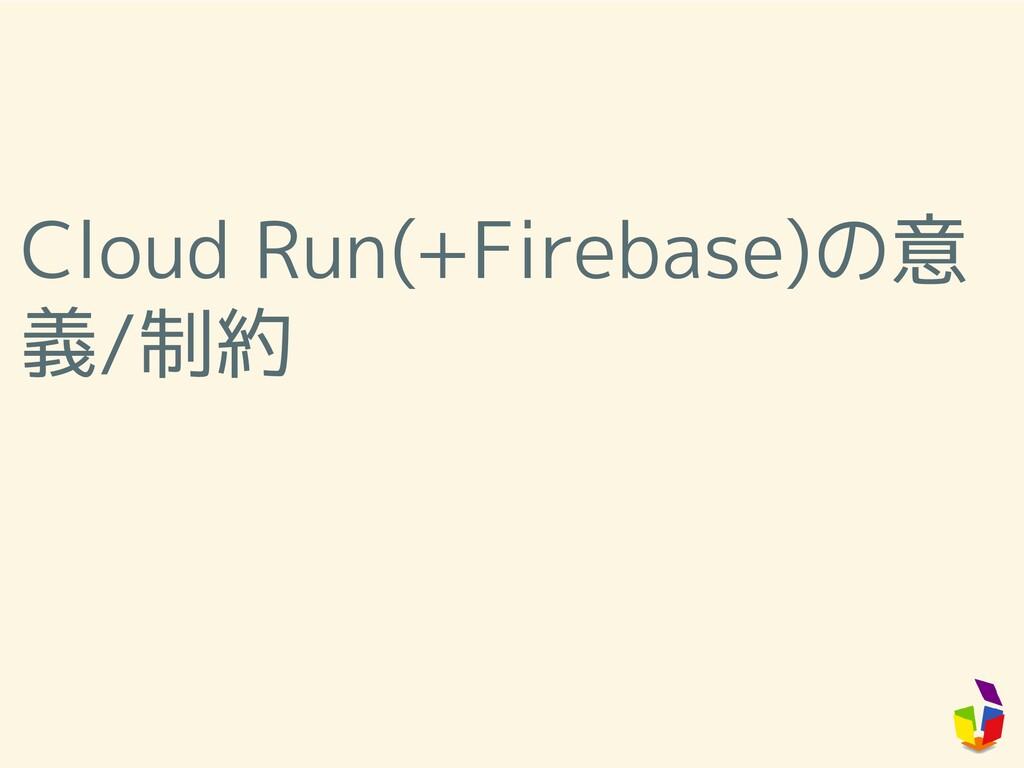 Cloud Run(+Firebase)の意 義/制約