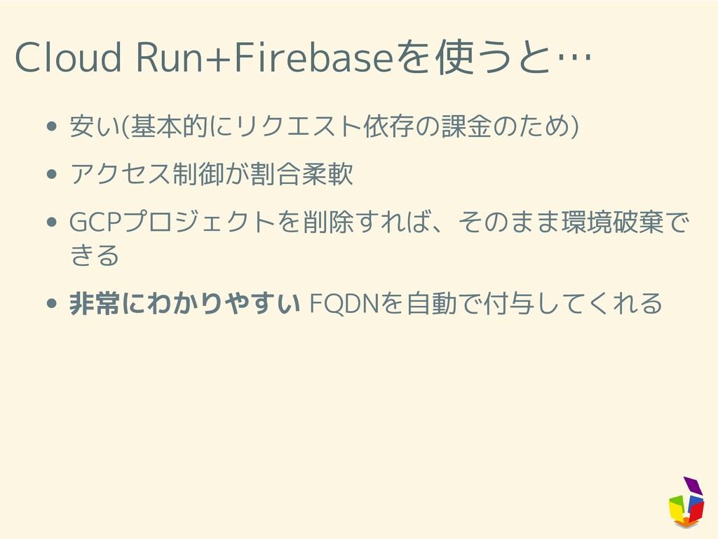 Cloud Run+Firebaseを使うと… 安い(基本的にリクエスト依存の課金のため) ア...