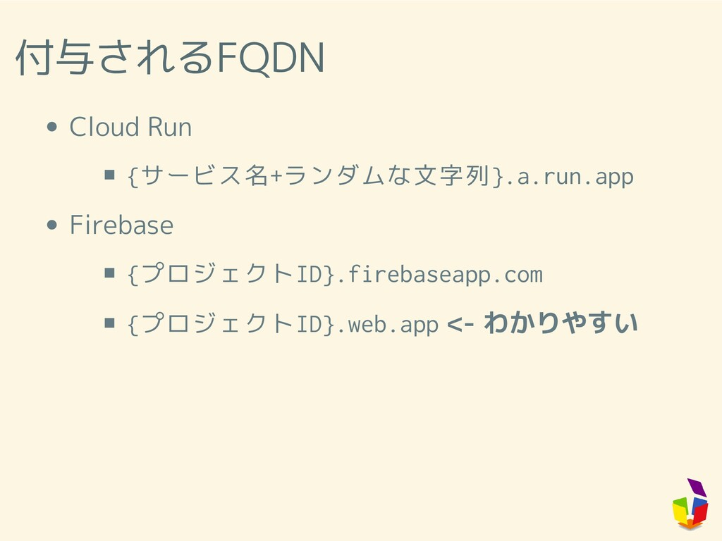 付与されるFQDN Cloud Run {サービス名+ランダムな文字列}.a.run.app ...