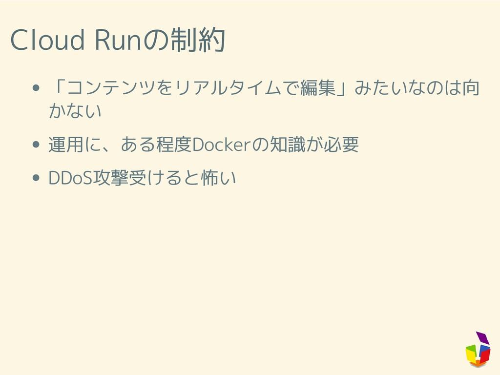 Cloud Runの制約 「コンテンツをリアルタイムで編集」みたいなのは向 かない 運用に、あ...