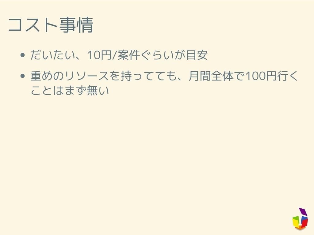 コスト事情 だいたい、10円/案件ぐらいが目安 重めのリソースを持ってても、月間全体で100円...