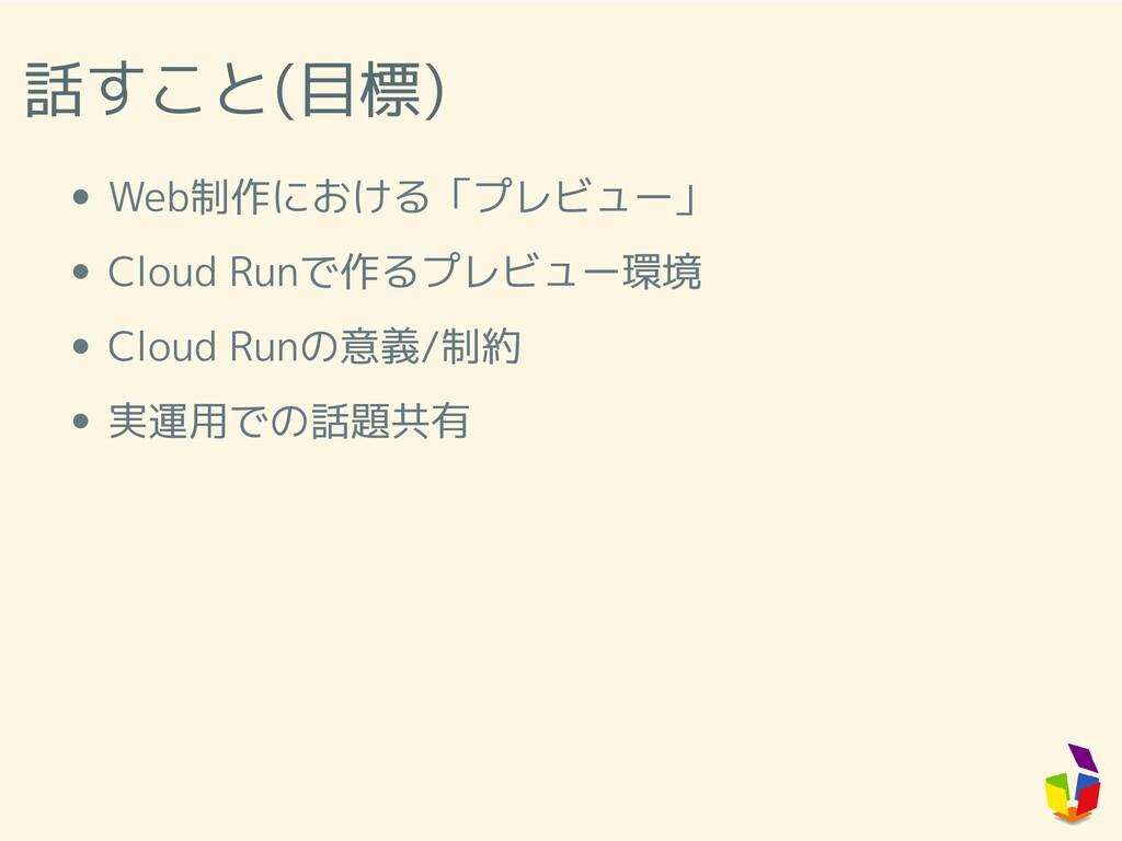 話すこと(目標) Web制作における「プレビュー」 Cloud Runで作るプレビュー環境 C...