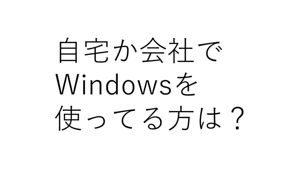 自宅か会社で Windowsを 使ってる方は?