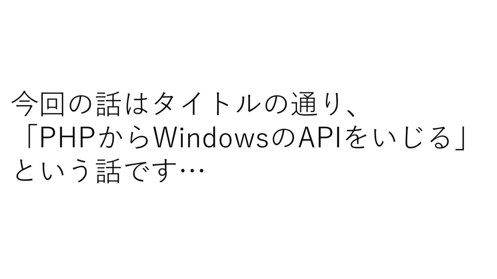 今回の話はタイトルの通り、 「PHPからWindowsのAPIをいじる」 という話です…