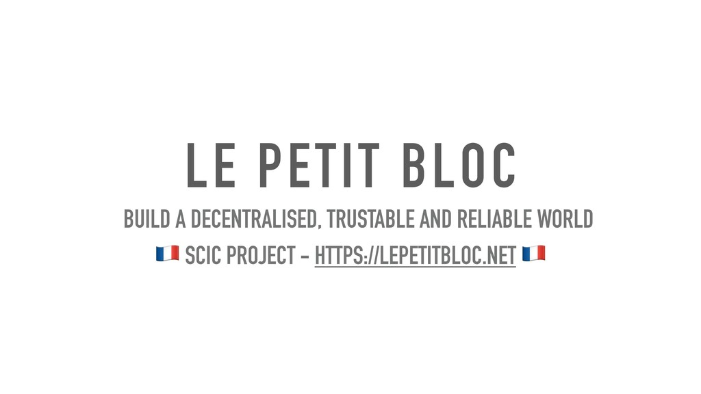 LE PETIT BLOC BUILD A DECENTRALISED, TRUSTABLE ...