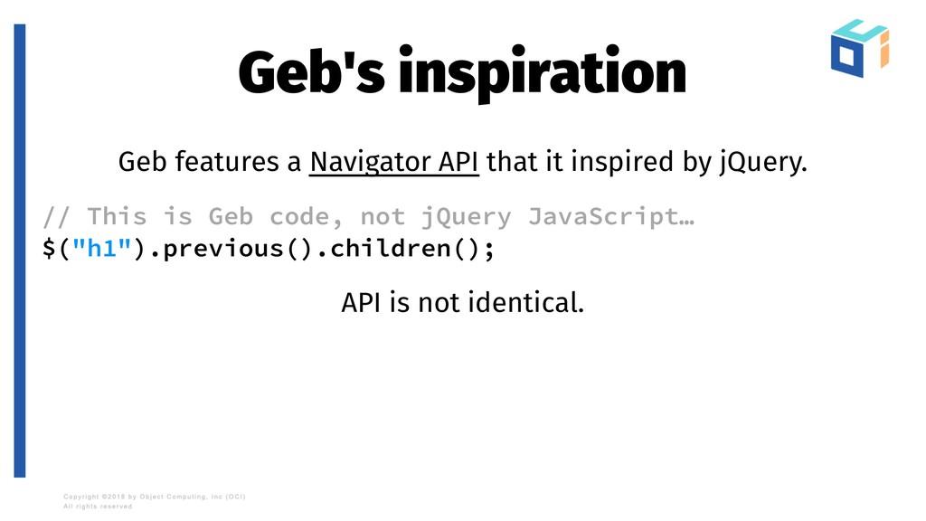 Geb's inspiration Geb features a Navigator API ...