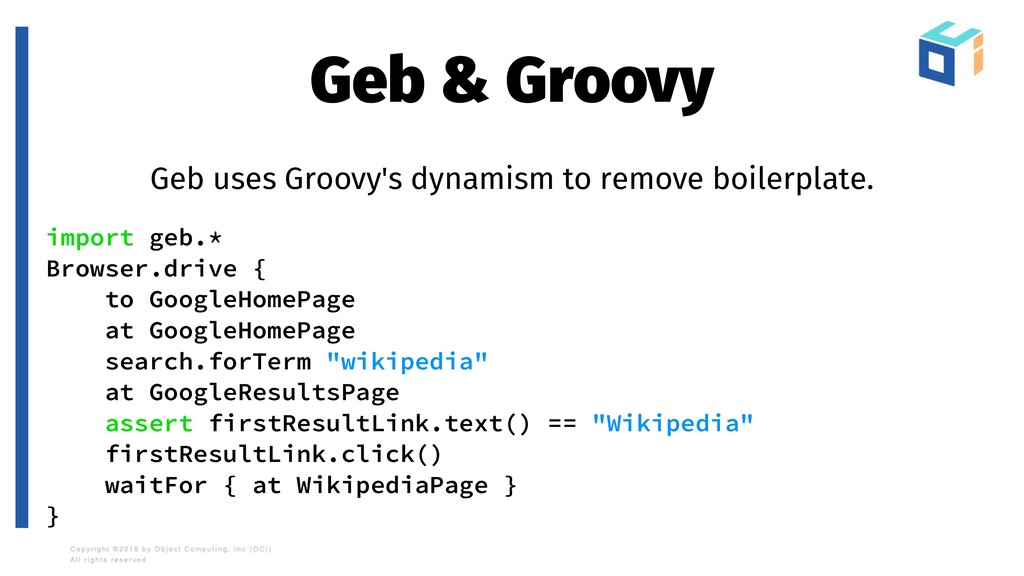 Geb & Groovy Geb uses Groovy's dynamism to remo...