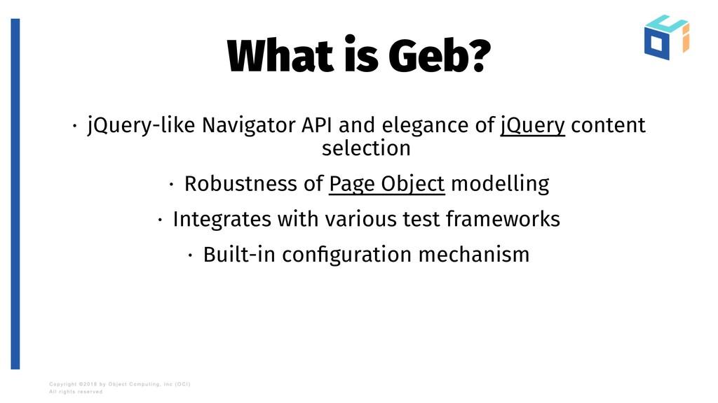What is Geb? · jQuery-like Navigator API and el...