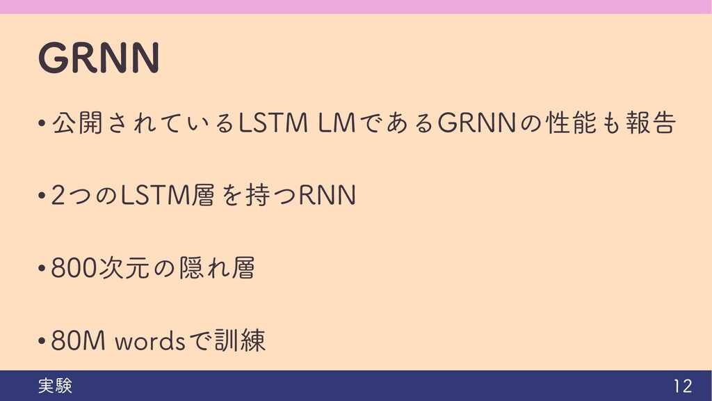 GRNN • 公開されているLSTM LMであるGRNNの性能も報告 • 2つのLSTM層を持...