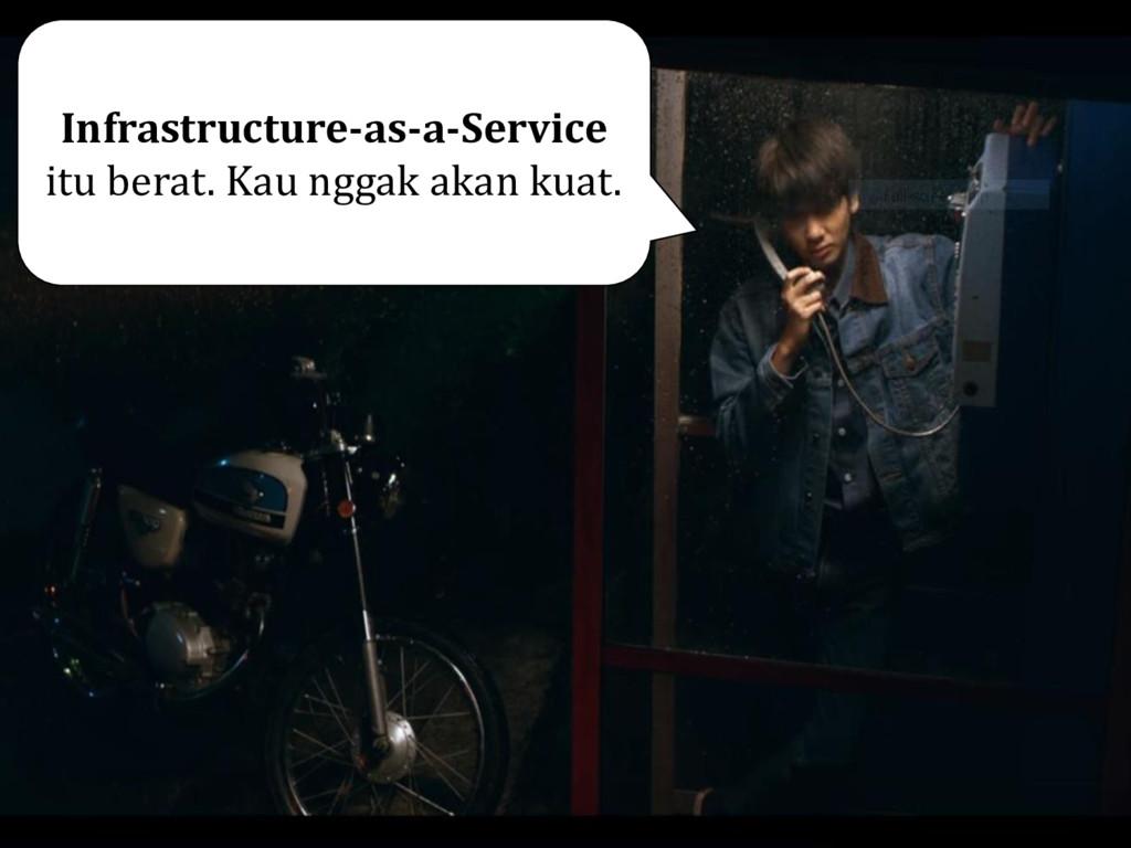 Infrastructure-as-a-Service itu berat. Kau ngga...