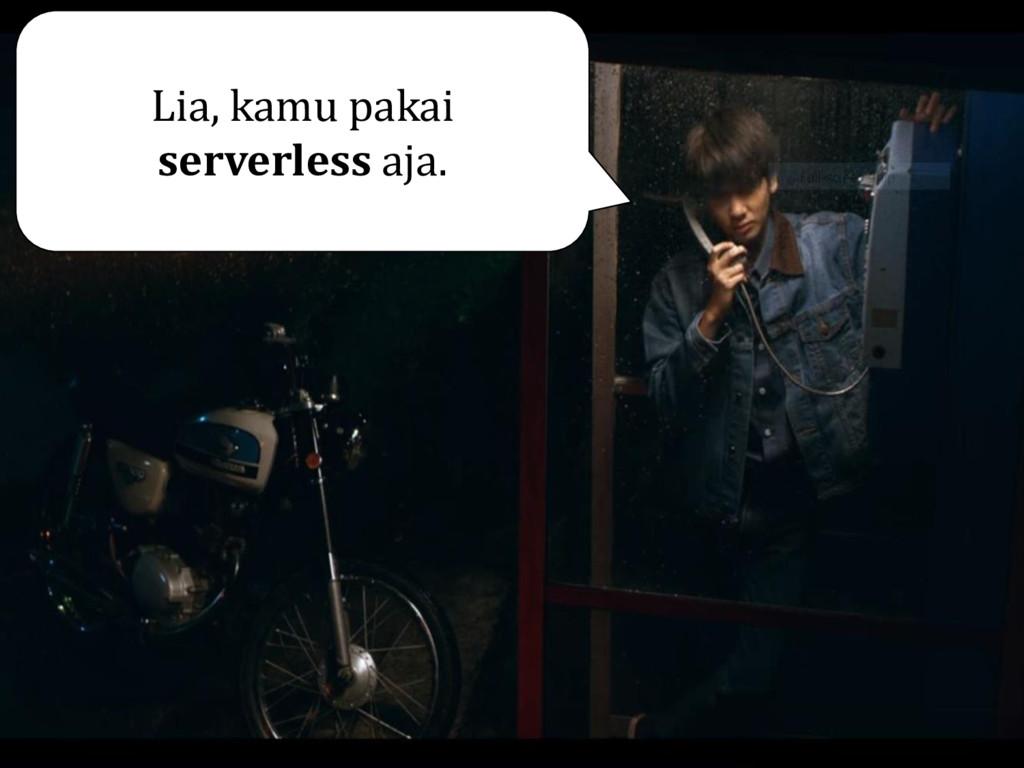 Lia, kamu pakai serverless aja.
