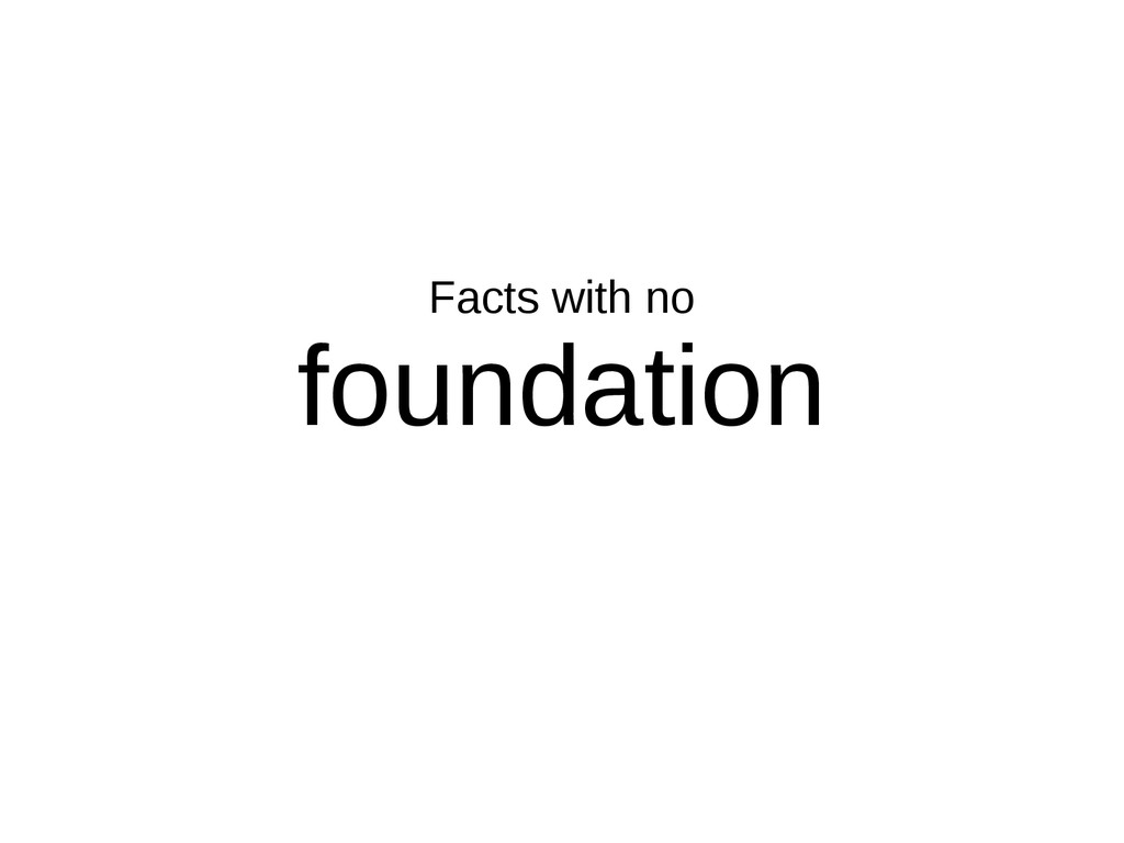 Facts with no foundation