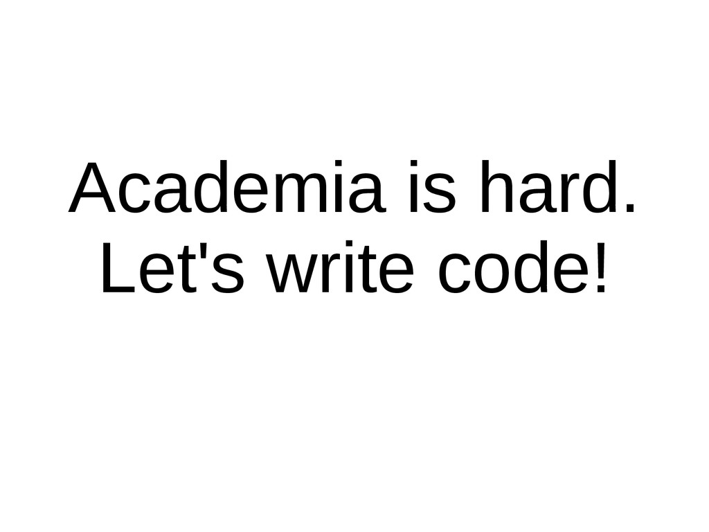 Academia is hard. Let's write code!