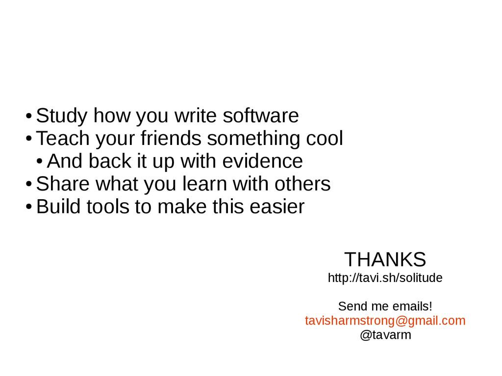 ● Study how you write software ● Teach your fri...