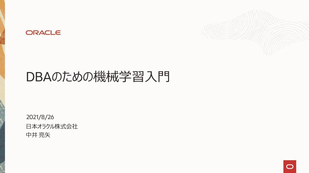 DBAのための機械学習入門 日本オラクル株式会社 中井 亮矢 2021/8/26