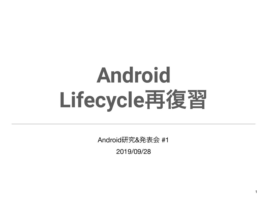Android Lifecycle࠶෮श Androidݚڀ&ൃදձ #1  2019/09/...