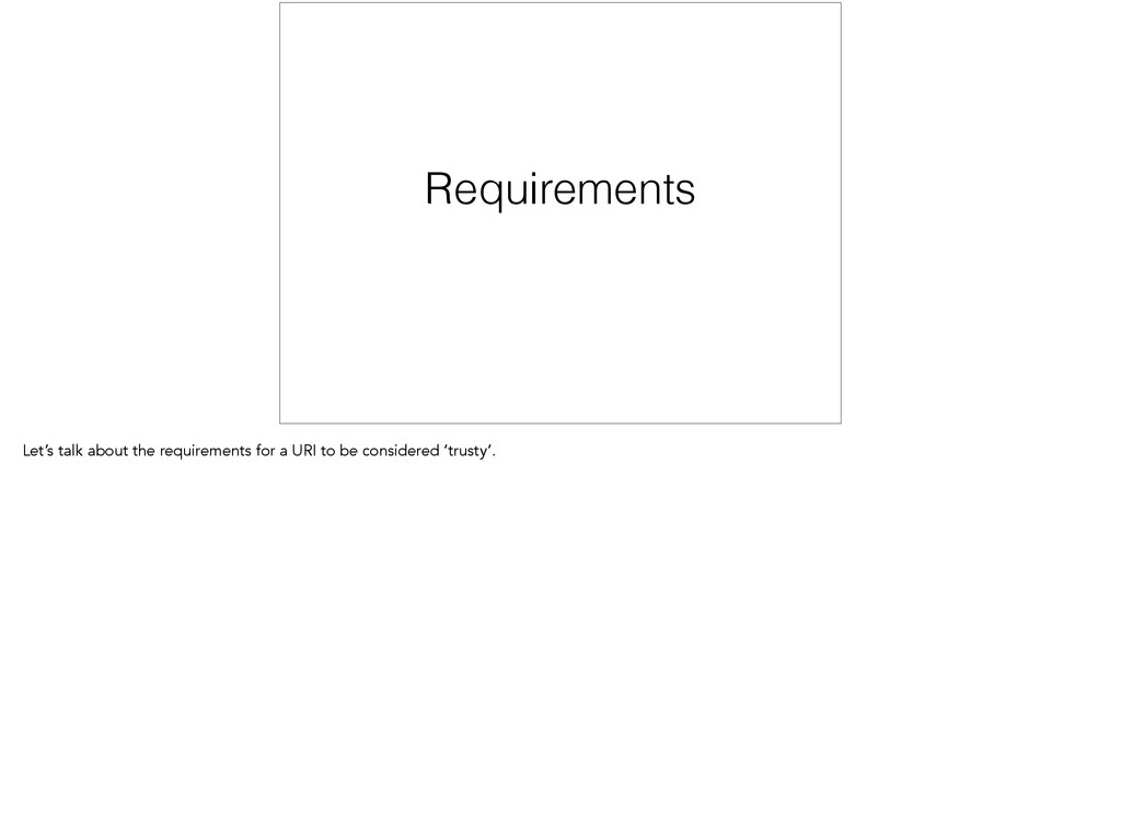 Requirements Let's talk about the requirements ...