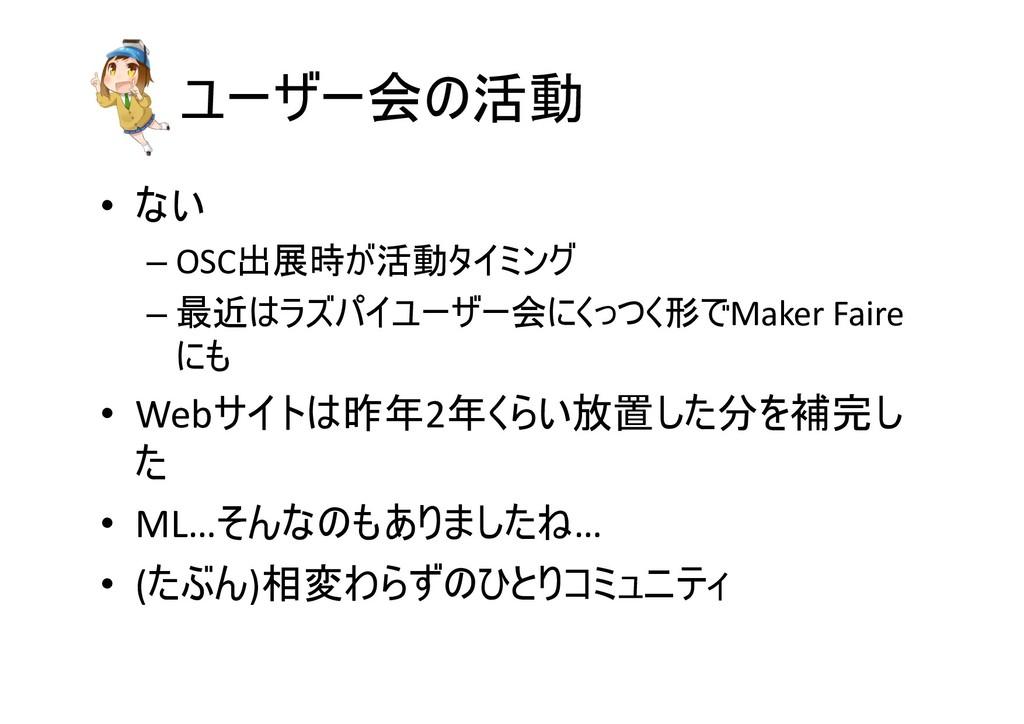 ユーザー会の活動 • ない – OSC出展時が活動タイミング – 最近はラズパイユーザー会にく...