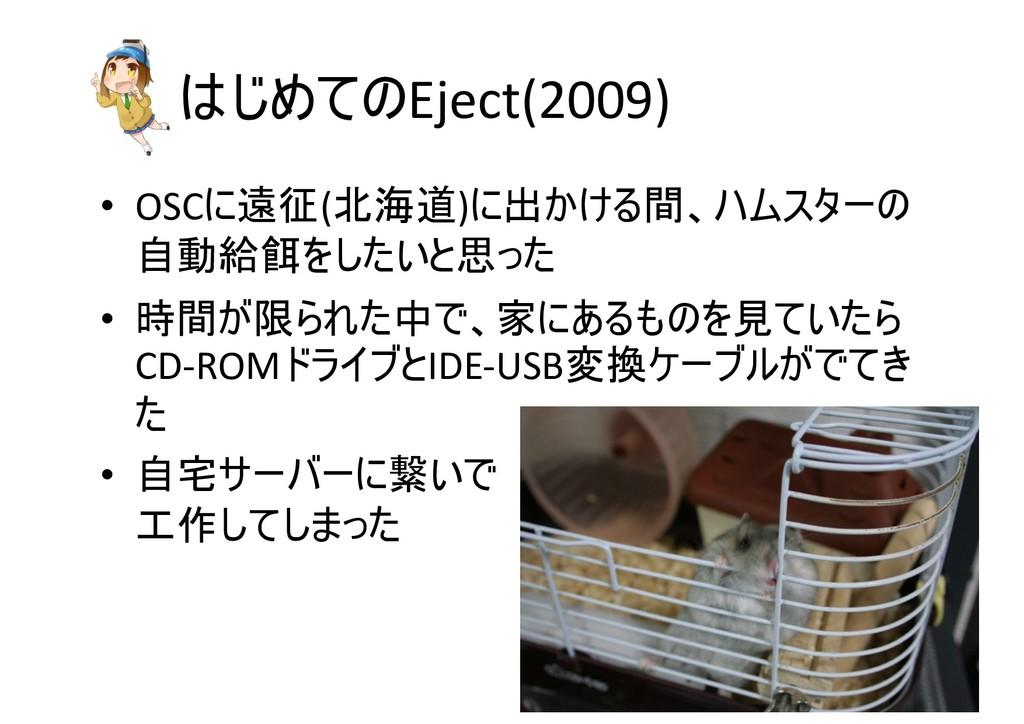 はじめてのEject(2009) • OSCに遠征(北海道)に出かける間、ハムスターの 自動給...