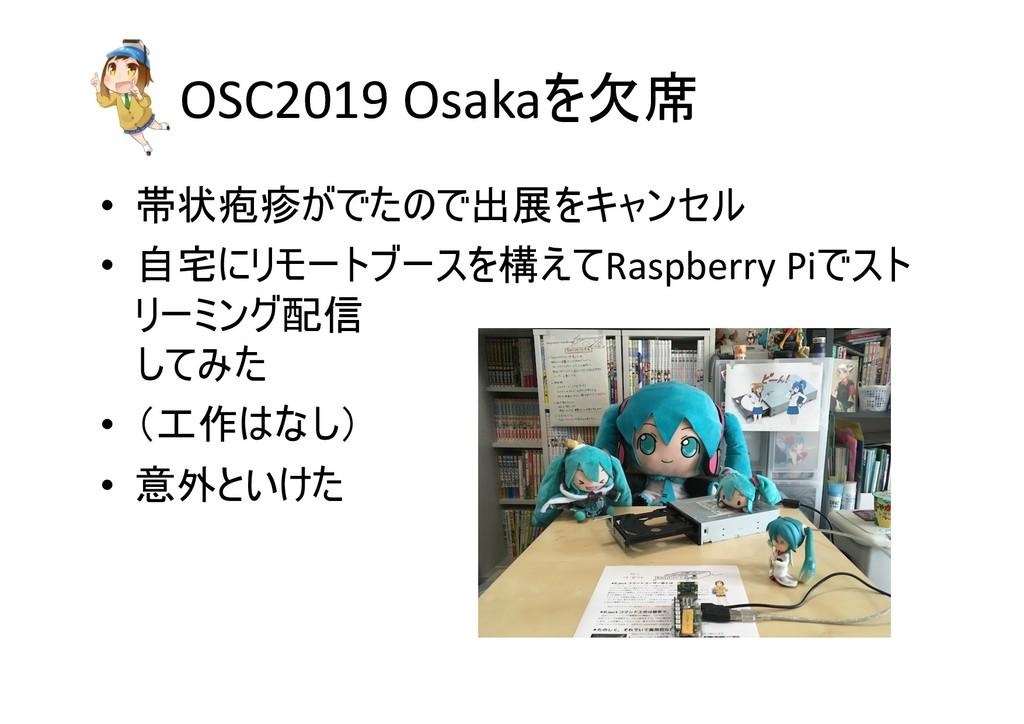 OSC2019 Osakaを欠席 • 帯状疱疹がでたので出展をキャンセル • 自宅にリモートブ...