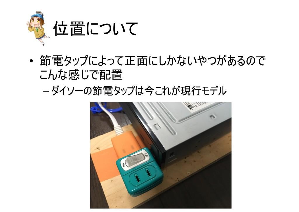 位置について • 節電タップによって正面にしかないやつがあるので こんな感じで配置 – ダイソ...