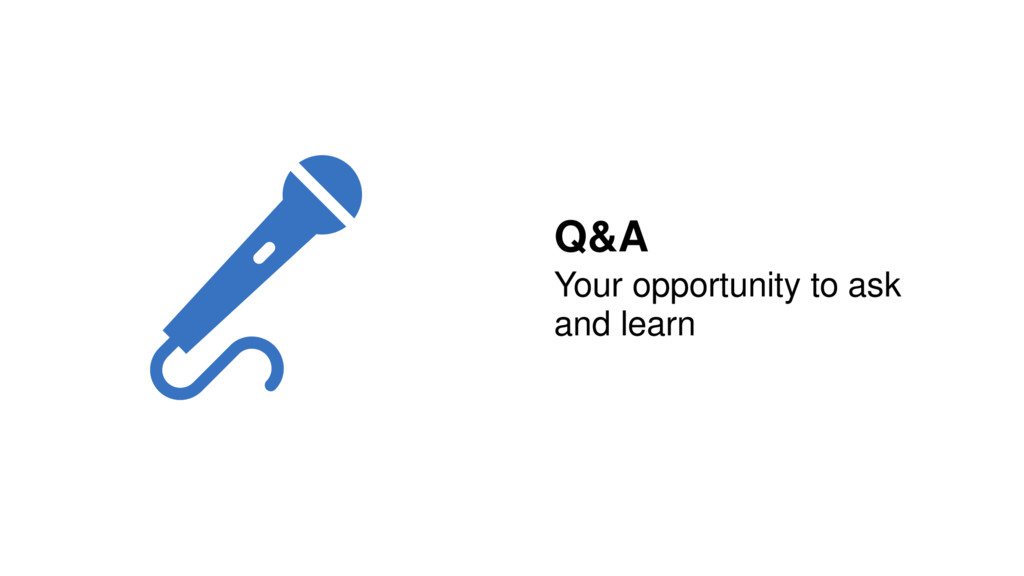 Q&A Your opportunity to ask and learn