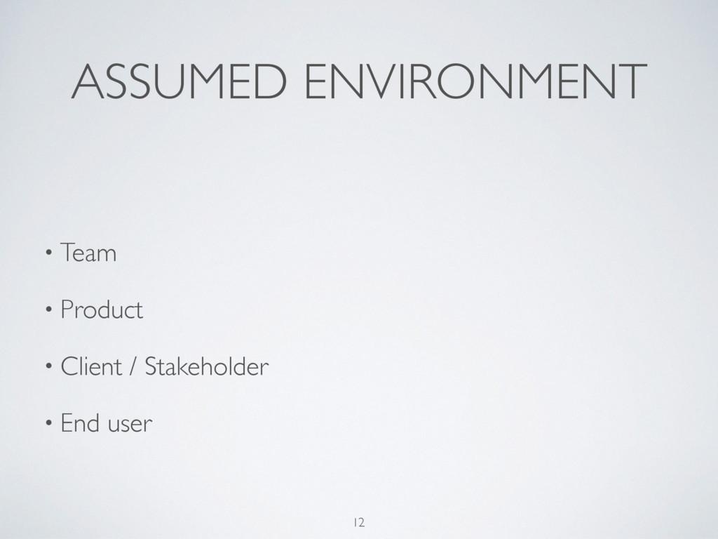 ASSUMED ENVIRONMENT 12 • Team • Product • Clien...