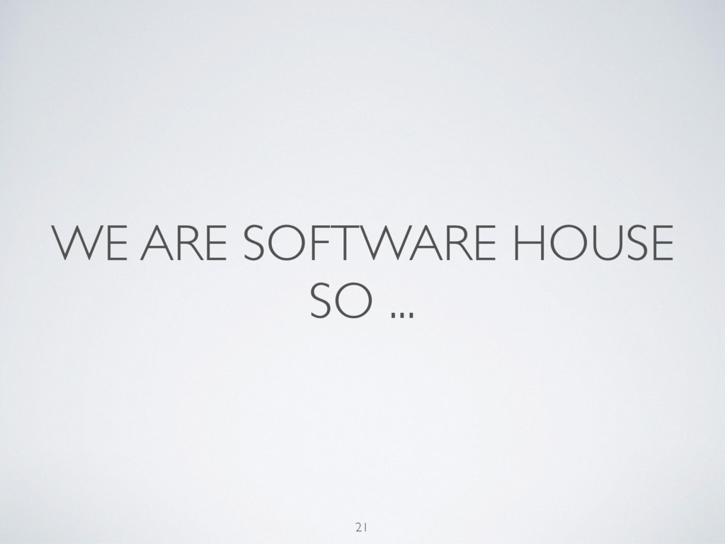 WE ARE SOFTWARE HOUSE SO ... 21