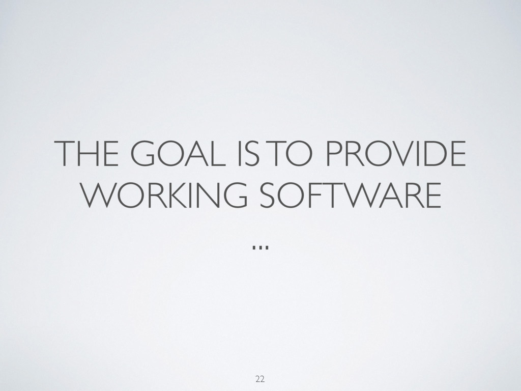 THE GOAL IS TO PROVIDE WORKING SOFTWARE ... 22