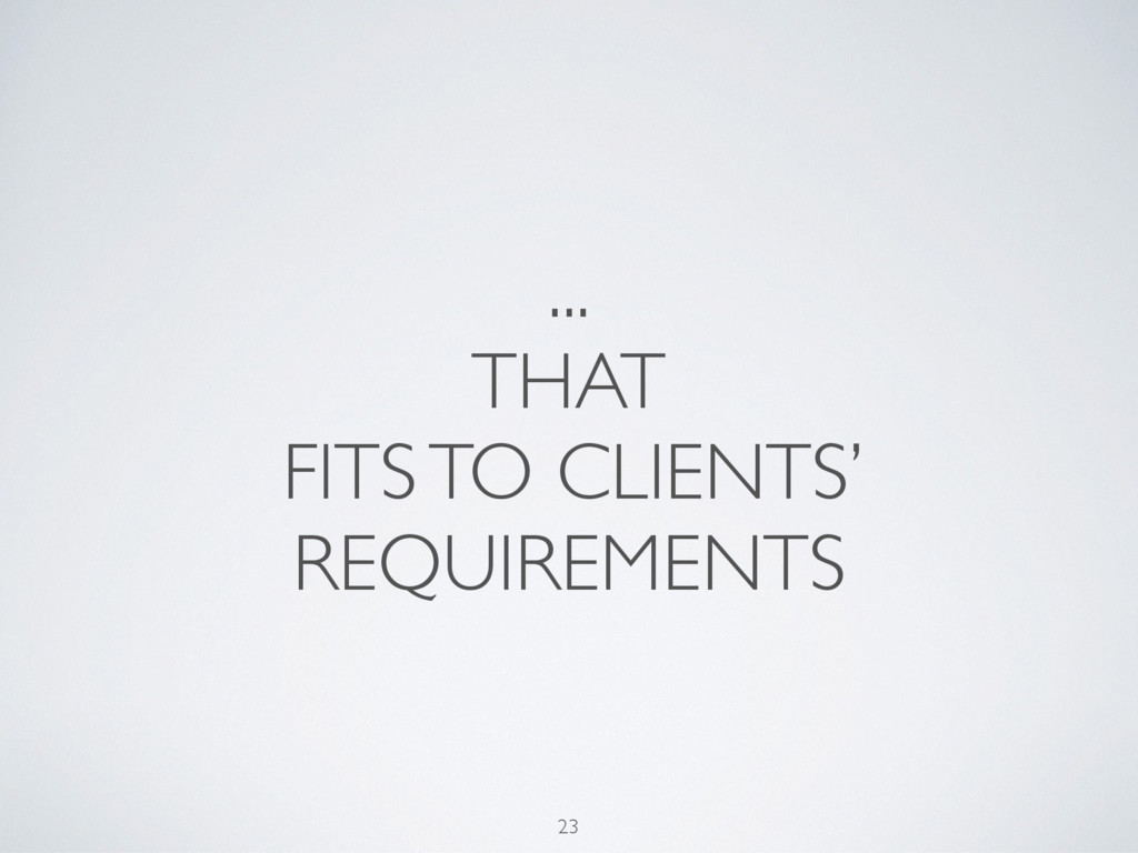... THAT FITS TO CLIENTS' REQUIREMENTS 23