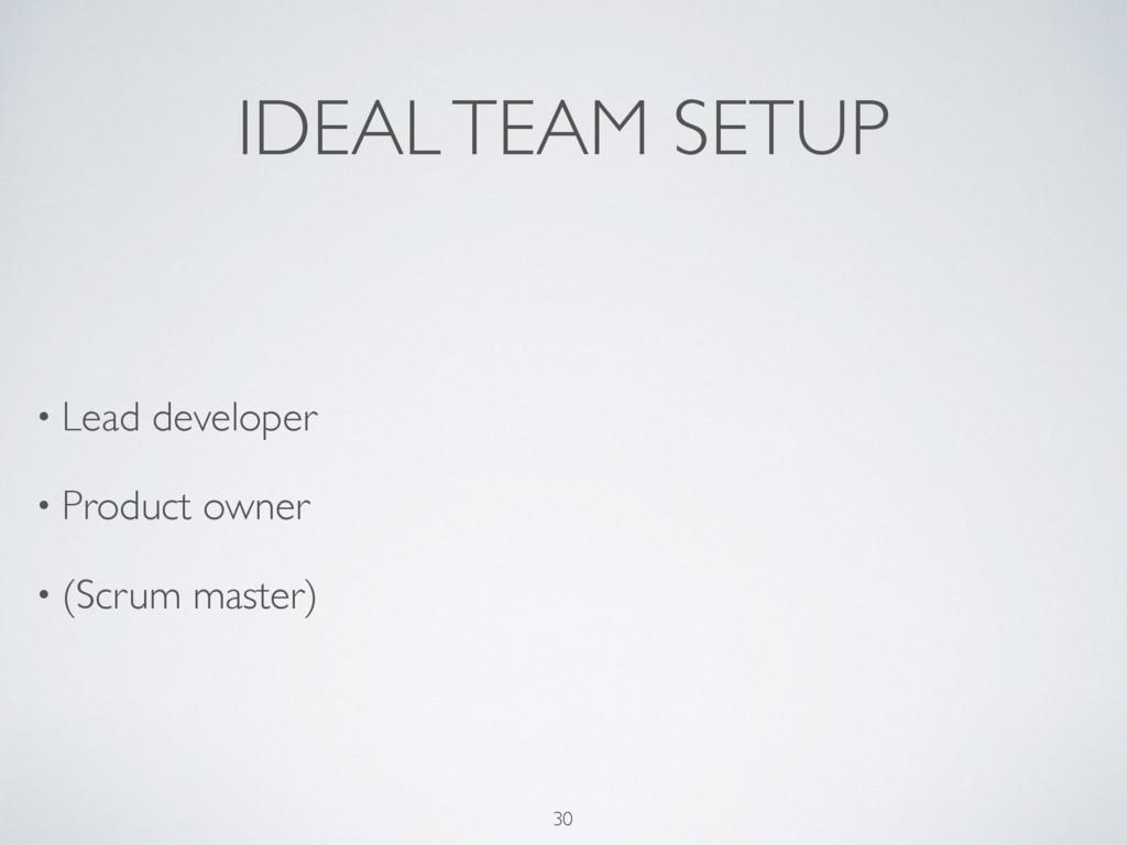 IDEAL TEAM SETUP • Lead developer • Product own...
