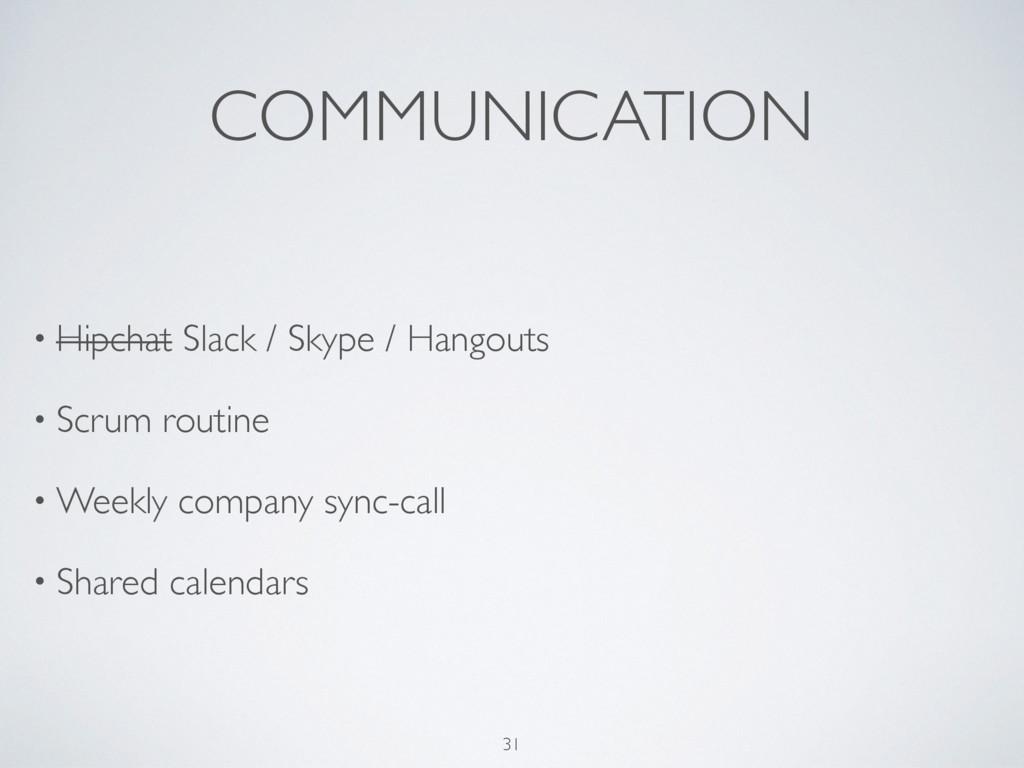 COMMUNICATION • Hipchat Slack / Skype / Hangout...