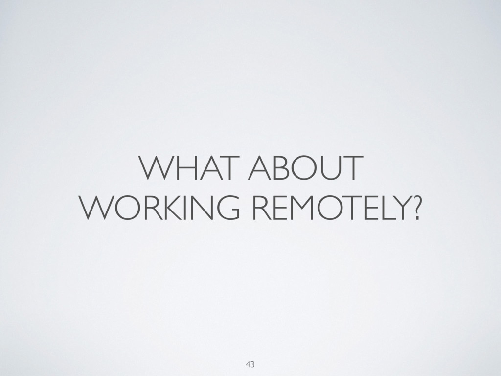 WHAT ABOUT WORKING REMOTELY? 43