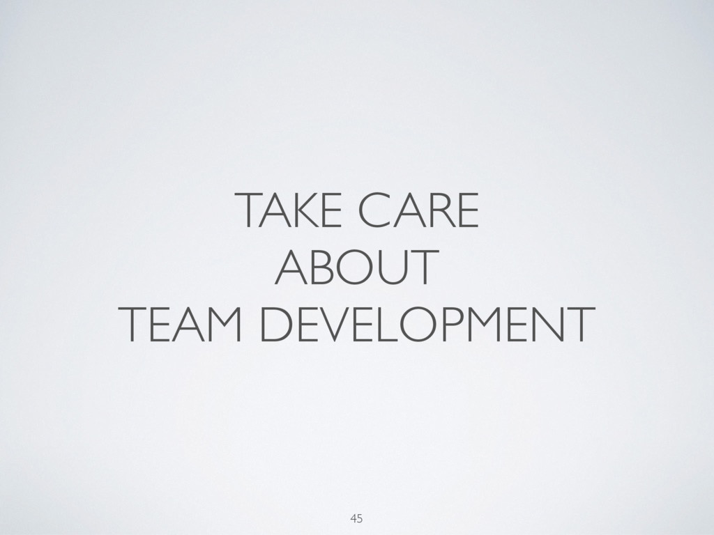 TAKE CARE ABOUT TEAM DEVELOPMENT 45