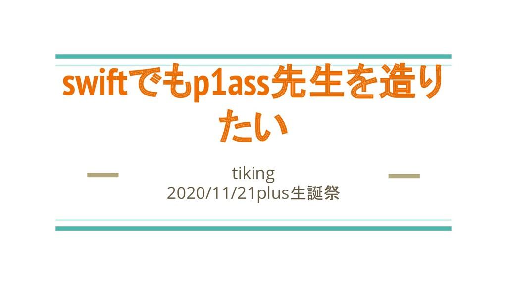 swiftでもp1ass先生を造り たい tiking 2020/11/21plus生誕祭