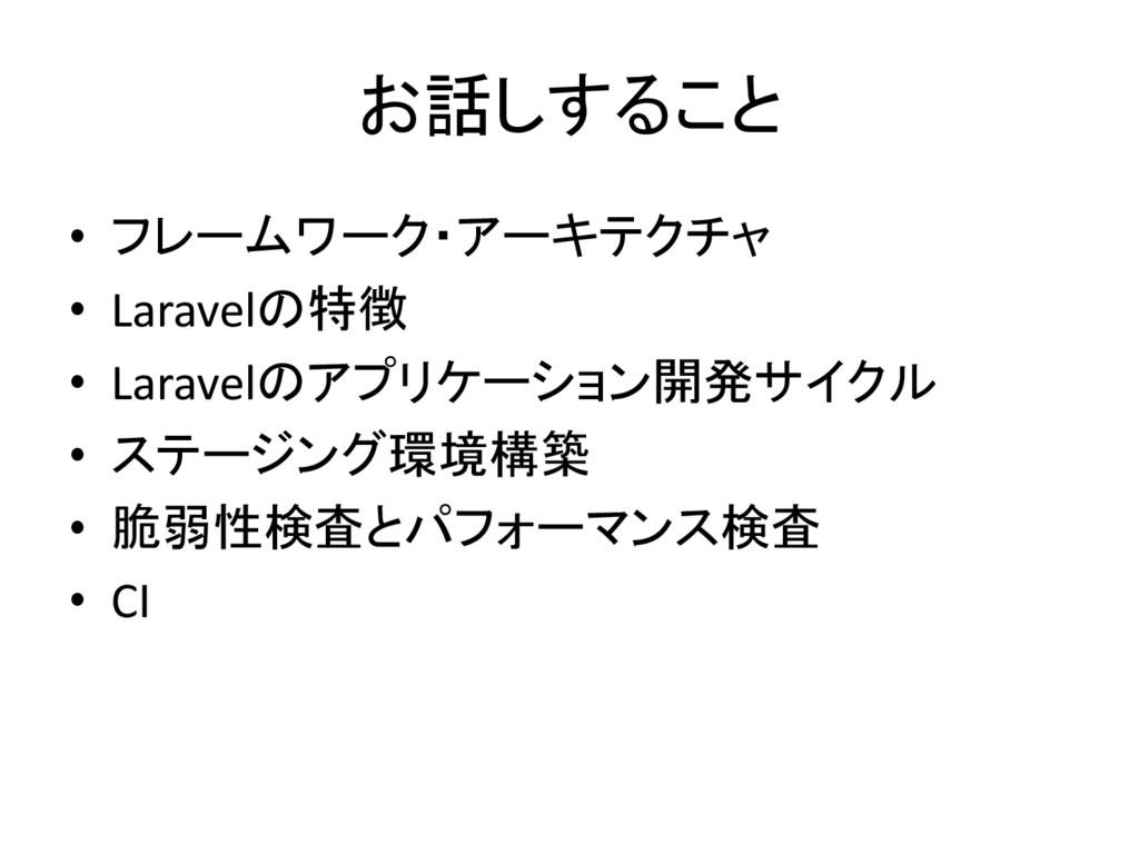 お話しすること • フレームワーク・アーキテクチャ • Laravelの特徴 • Larave...
