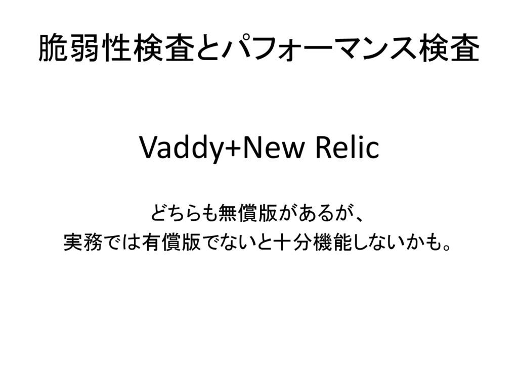 脆弱性検査とパフォーマンス検査 Vaddy+New Relic どちらも無償版があるが、 実務...
