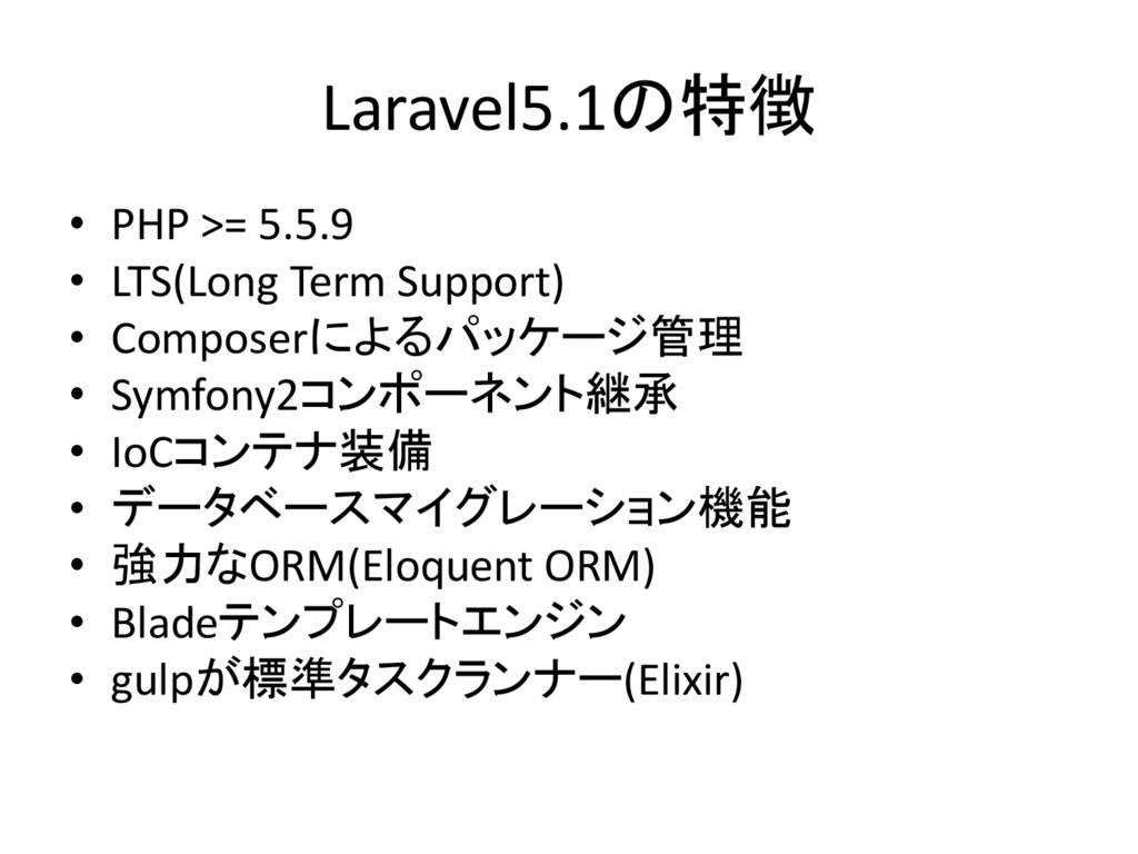 Laravel5.1の特徴 • PHP >= 5.5.9 • LTS(Long Term Su...
