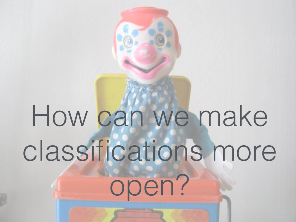 How can we make classifications more open?