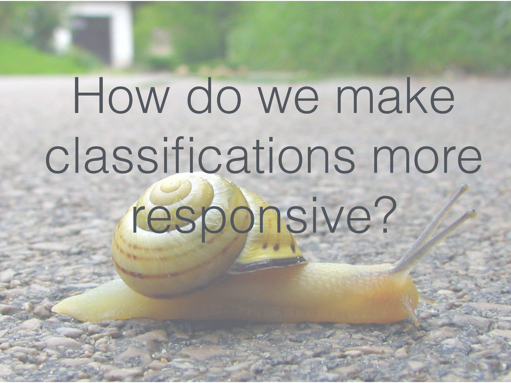 How do we make classifications more responsive?