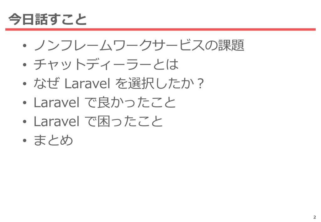• ノンフレームワークサービスの課題 • チャットディーラーとは • なぜ Laravel を...