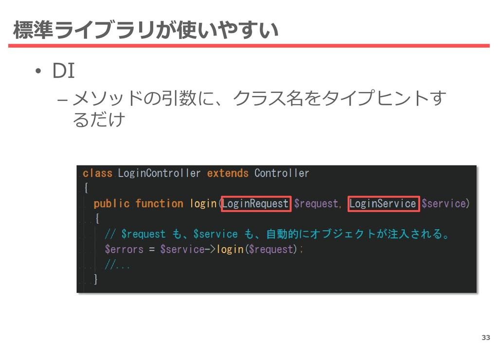 標準ライブラリが使いやすい • DI – メソッドの引数に、クラス名をタイプヒントす るだけ ...