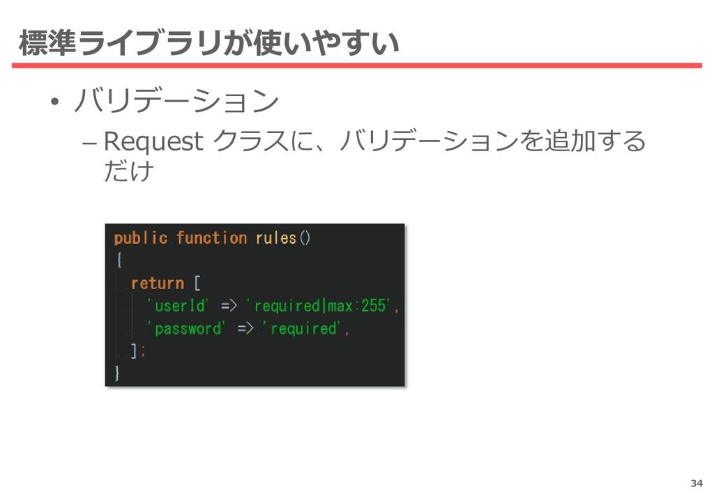 標準ライブラリが使いやすい • バリデーション – Request クラスに、バリデーションを...