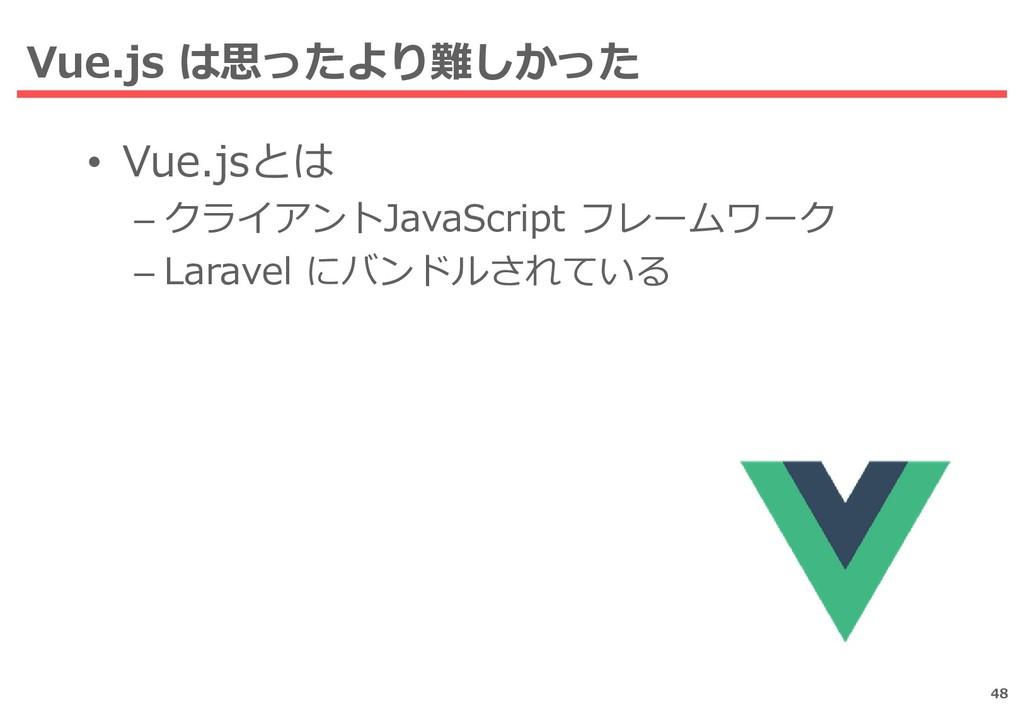 Vue.js は思ったより難しかった 48 • Vue.jsとは – クライアントJavaSc...