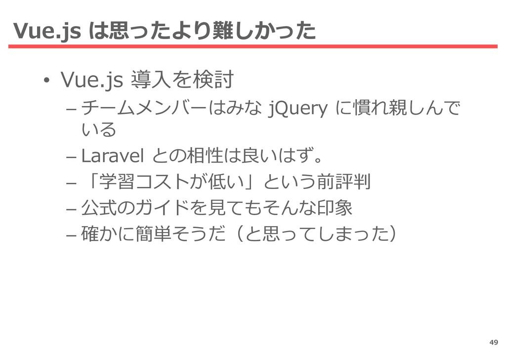Vue.js は思ったより難しかった 49 • Vue.js 導入を検討 – チームメンバーは...