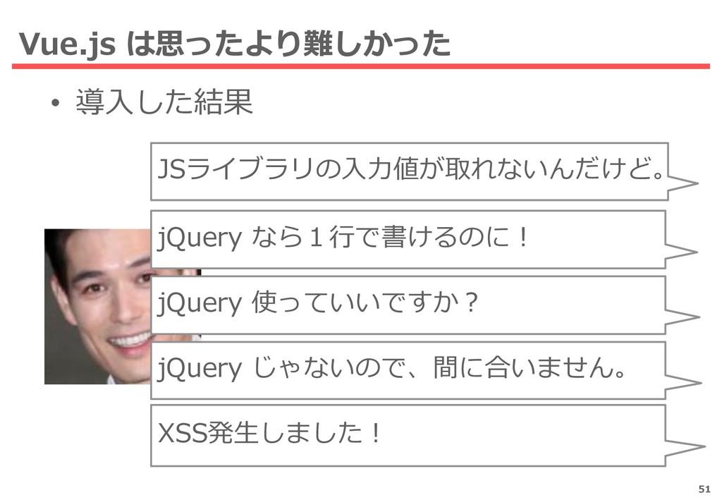 Vue.js は思ったより難しかった • 導入した結果 51 JSライブラリの入力値が取れない...